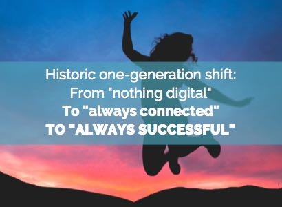 Historic one generation shift: From nothing digital, to always connected, to always successful